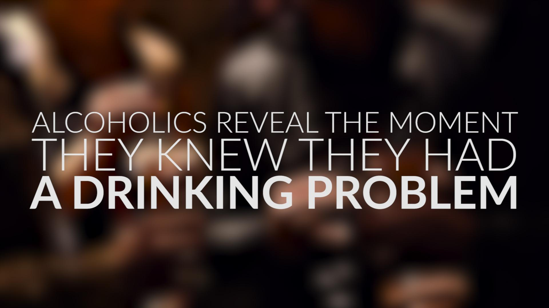 Alcoholics Reveal The Moment They Knew They Had A Drinking Problem